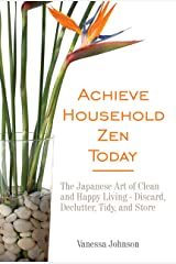 Achieve Household Zen Today: The Japanese Art of Clean and Happy Living - Discard, Declutter, Tidy, and Store Kindle Edition
