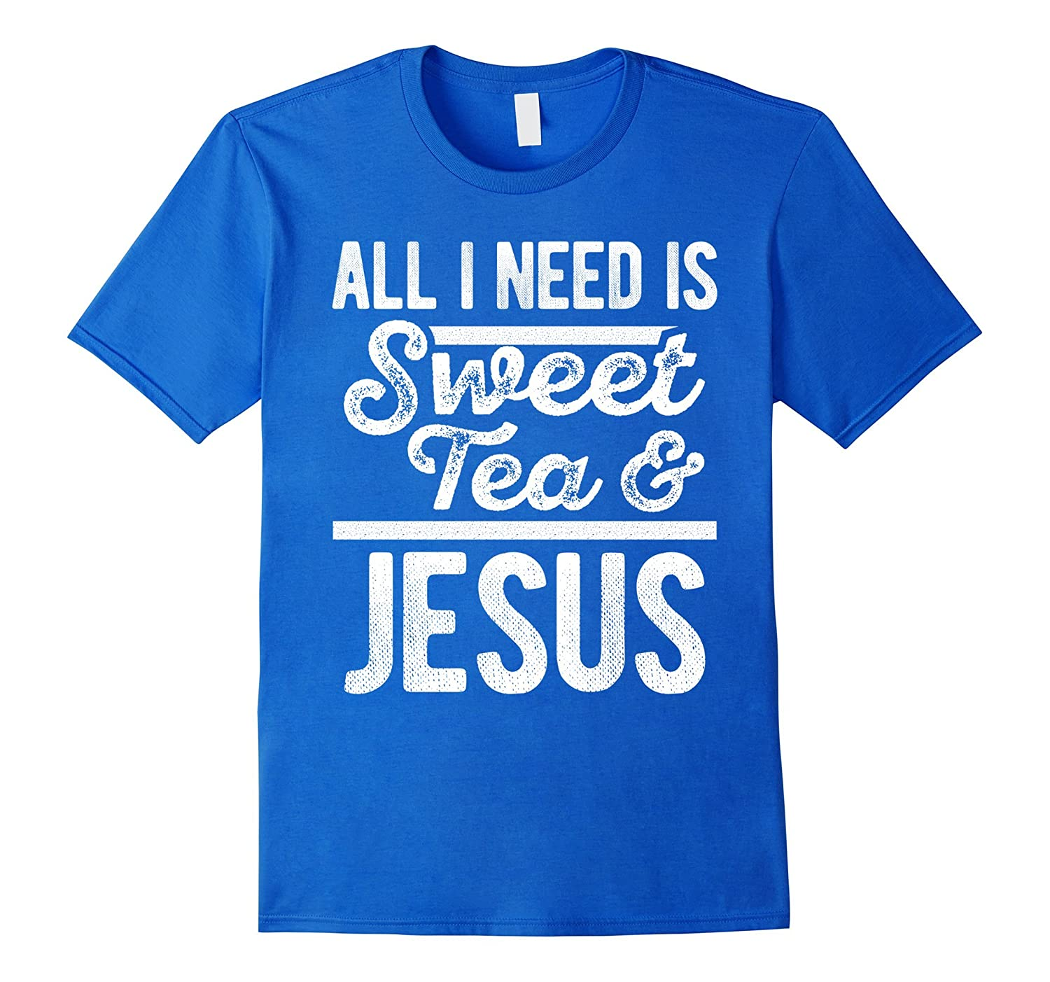 All I Need Is Jesus And Sweet Tea - Funny Southern T-Shirt-RT
