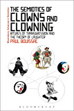 The Semiotics of Clowns and Clowning: Rituals of Transgression and the Theory of Laughter (Bloomsbury Advances in Semiotics)