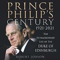 Prince Philip's Century: The Extraordinary Life of the Duke of Edinburgh