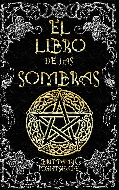 El Libro De Las Sombras Hechizos Y Conjuros Magia Roja Blanca Y Negra Spanish Edition Nightshade Brittany 9781677254590 Books