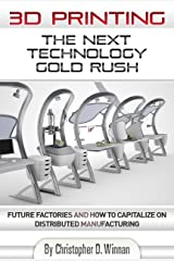 3D Printing: The Next Technology Gold Rush - Future Factories and How to Capitalize on Distributed Manufacturing (3D Printing for Entrepreneurs Book 1) Kindle Edition