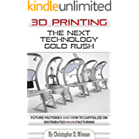 3D Printing: The Next Technology Gold Rush - Future Factories and How to Capitalize on Distributed Manufacturing (3D Printing for Entrepreneurs Book 1)