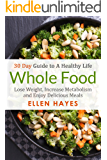 Whole Food: 30 Day Guide to A Healthy Life - Lose Weight, Increase Metabolism & Enjoy Delicious Meals