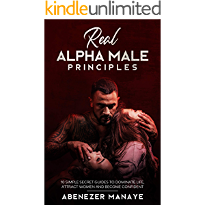 Real Alpha Male Principles: 10 Simple Secret Guides To Dominate Life, Attract Women And Become Confident (Real Game…