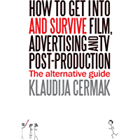 How to get into and survive Film, Advertising and TV post-production - The Alternative Guide (English Edition)
