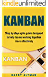 KANBAN: Step-By-Step Agile Guide Designed To Help Teams Working Together More Effectively (agile project management, kanban in action, kanban board)