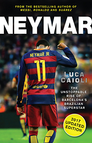 Neymar � 2017 Updated Edition: The Unstoppable Rise of Barcelona's Brazilian Superstar