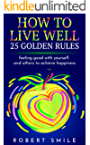 How to Live Well: 25 Golden Rules: Feeling Good with Yourself and Others to stumbling on Happiness! Become what you are: rules for success, overcaming bad habits, decreasing stress, manage your money