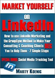 MARKET YOURSELF ON LINKEDIN: How To Use LinkedIn Marketing and the GroupSync Method to Make Your Consulting & Coaching Clients BEG You To Help Them - 7 ... Steps (Series: Marketing Yourself Book 1)