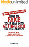 Under the Influence - How to Fake Your Way into Getting Rich on Instagram: Influencer Fraud, Selfies, Anxiety, Ego, and Mass Delusional Behavior