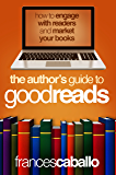 The  Author's Guide to Goodreads: How to Engage with Readers and Market Your Books