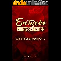 Erotische Kurzgeschichten: Mit 4 prickelnden Storys (Sexgeschichten ab 18 unzensiert, Erotik Kindle deutsch, kurze Geschichten für zwischendurch, Erotik deutsch, Sex Erotik deutsch ab 18)