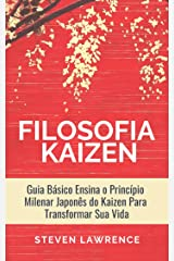 A Filosofia Kaizen: Guia Básico Ensina O Princípio Milenar Japonês Do Kaizen Para Transformar Sua Vida, Aplicar Técnicas Zen e Ter Mais Qualidade de Vida eBook Kindle