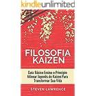 A Filosofia Kaizen: Guia Básico Ensina O Princípio Milenar Japonês Do Kaizen Para Transformar Sua Vida, Aplicar Técnicas Zen