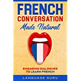 French Conversation Made Natural: Engaging Dialogues to Learn French (French Edition)