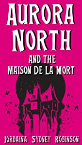 Aurora North and the Maison de la Mort (Things That Go Bump In The Night Book 2)