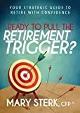 Ready to Pull the Retirement Trigger?: Your Strategic Guide to Retire With Confidence
