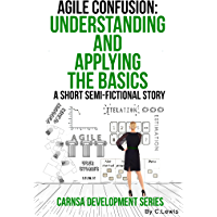 Agile Confusion: A Quick Understanding of the Basics and Application (Carnsa Development Series Book 2)