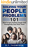 Solving Your People Problems 101: How To Spot Problem People And Strategically Deal With Them