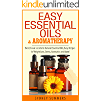 Easy Essential Oils & Aromatherapy: Exceptional Secrets to Natural Essential Oils, Easy Recipes for Weight Loss, Stress, Aromatics and More!