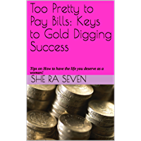 Too Pretty to Pay Bills: Keys to Gold Digging Success: Tips on How to have the life you deserve as a woman! (English Edition)