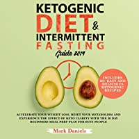 Ketogenic Diet and Intermittent Fasting Guide 2019: Accelerate Your Weight Loss, Reset Your Metabolism and Experience the Effect of Keto Clarity with the 30 Day Beginners Meal Prep Plan for Busy People