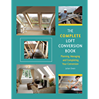 Complete Loft Conversion Book: Planning, Managing and Completing Your Conversion