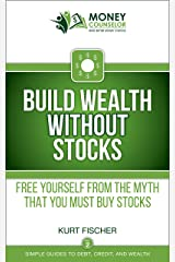 Build Wealth WITHOUT Stocks: Free yourself from the myth that you must buy stocks (Simple Guides to Debt, Credit, and Wealth Book 2) Kindle Edition