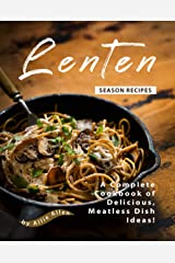 Lenten Season Recipes: A Complete Cookbook of Delicious, Meatless Dish Ideas! Kindle Edition
