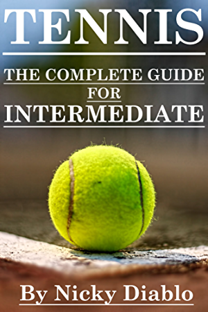Tennis: The Complete Guide For Intermediate (Tennis Sports; Fitness; Nutrition; Exercise; Fun; Learning)