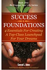 Success Foundations: 4 Essentials For Creating A Top-Class Launch-Pad For Your Dreams! Kindle Edition