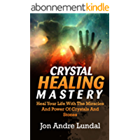 Crystal Healing Mastery: Heal Your Life With The Miracles And Power Of Crystals And Stones (English Edition)