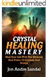 Crystal Healing Mastery: Heal Your Life With The Miracles And Power Of Crystals And Stones