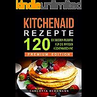 Kitchen Aid Rezepte: Die 120 besten Rezepte für die Artisan Küchenmaschine (German Edition)