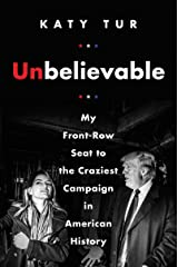 Unbelievable: My Front-Row Seat to the Craziest Campaign in American History Kindle Edition