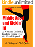 Middle Aged and Kickin' It!: A Woman's Definitive Guide to Dating Over 40, 50 and Beyond (Relationship and Dating Advice for Women Book 11) (English Edition)