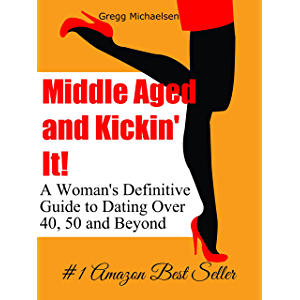 Middle Aged and Kickin' It!: A Woman's Definitive Guide to Dating Over 40, 50 and Beyond (Relationship and Dating Advice…