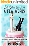 I'd Like To Say A Few Words: How To Deliver The Perfect Wedding Speech (Wedding Speeches, Wedding Speeches and Toasts, Wedding Toast Guide)