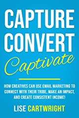 Capture, Convert, Captivate: How Creatives Can Use Email Marketing To Connect With Their Tribe, Make An Impact, and Create Consistent Income! Kindle Edition