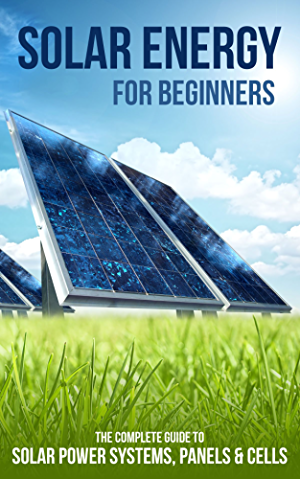 Solar Energy for Beginners: The Complete Guide to Solar Power Systems; Panels & Cells