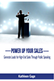 Power Up Your Sales: Generate Leads for High-End Sales Through Public Speaking (Power Up Series Book 1)