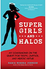 Super Girls and Halos: My Companions on the Quest for Truth, Justice, and Heroic Virtue Kindle Edition