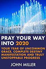 Pray Your Way Into 2020: Your Year of Uncommon Grace, Complete Destiny Manifestation and Truly Unstoppable Progress Kindle Edition