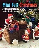 Mini Felt Christmas: 30 Decorations to Sew for the Festive Season