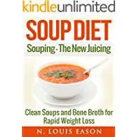 Soup Diet: Souping: The New Juicing - Clean Soups and Bone Broth for Rapid Weight Loss (Soup Cleanse Cookbook, Clean Soups, Bone Broth, Bone Broth Cookbook, Soup Recipes Book 1)