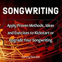 Songwriting: Apply Proven Methods, Ideas and Exercises to Kickstart or Upgrade Your Songwriting