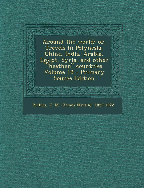 "Around the world: or, Travels in Polynesia, China, India, Arabia, Egypt, Syria, and other ""heathen"" countries Volume 19 pdf"