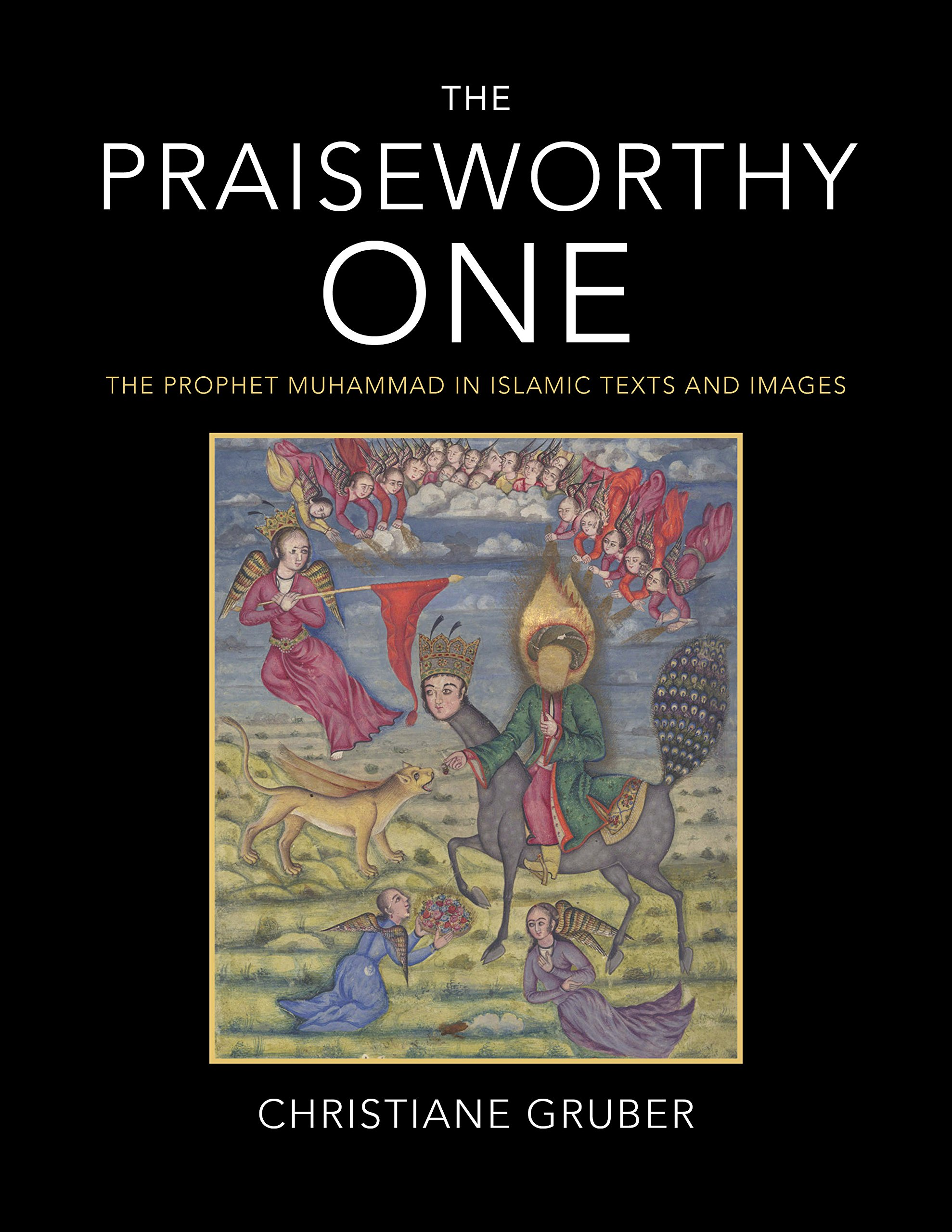 The Praiseworthy One: The Prophet Muhammad in Islamic Texts and Images by Indiana University Press - Indiana University Press