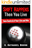Shift Happens Then You Live: Take Control of Your Life and Win (The Shift Series Book 1)